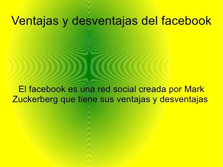 Ventajas y desventajas del facebook El facebook es una red social creada por MarkZuckerberg que tiene sus ventajas y desve...
