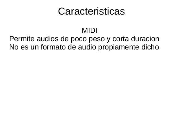 CaracteristicasMIDIPermite audios de poco peso y corta duracionNo es un formato de audio propiamente dicho