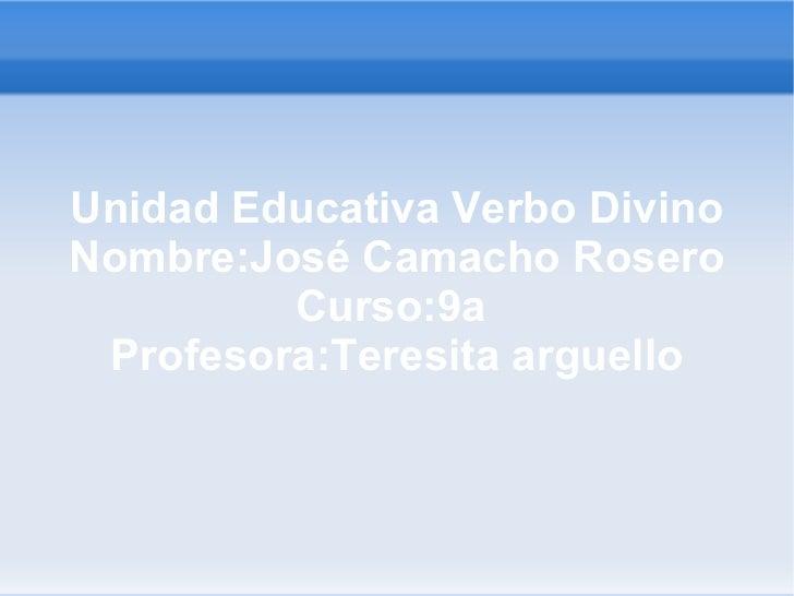 Unidad Educativa Verbo Divino Nombre:José Camacho Rosero Curso:9a  Profesora:Teresita arguello