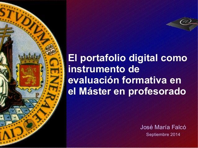 El portafolio digital como  instrumento de  evaluación formativa en  el Máster en profesorado  José María Falcó  Septiembr...
