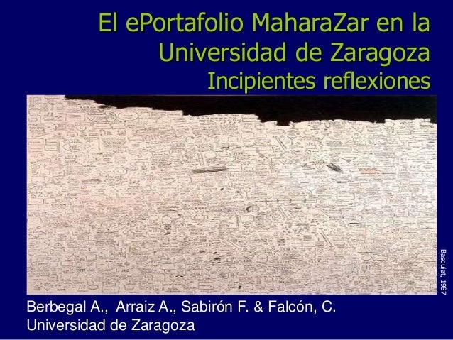 El ePortafolio MaharaZar en la  Universidad de Zaragoza  Incipientes reflexiones  Berbegal A., Arraiz A., Sabirón F. & Fal...
