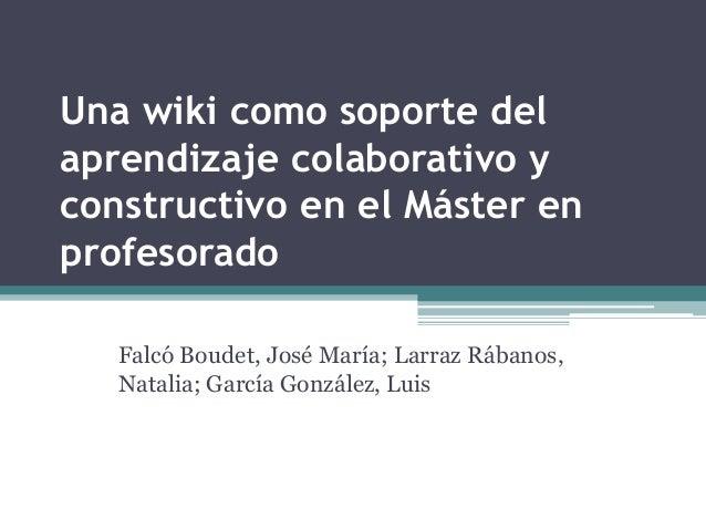 Una wiki como soporte del  aprendizaje colaborativo y  constructivo en el Máster en  profesorado  Falcó Boudet, José María...