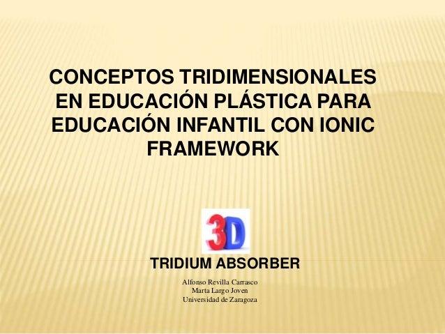 TRIDIUM ABSORBER CONCEPTOS TRIDIMENSIONALES EN EDUCACIÓN PLÁSTICA PARA EDUCACIÓN INFANTIL CON IONIC FRAMEWORK Alfonso Revi...