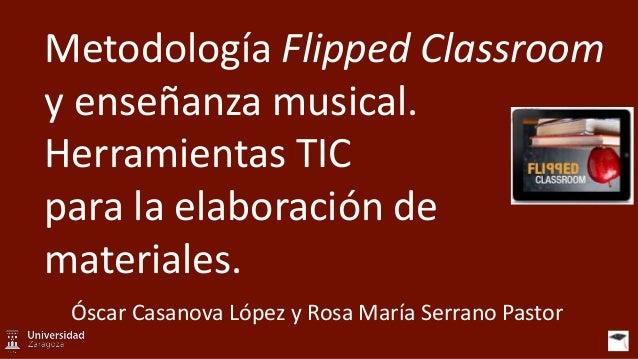 Metodología Flipped Classroom y enseñanza musical. Herramientas TIC para la elaboración de materiales. Óscar Casanova Lópe...