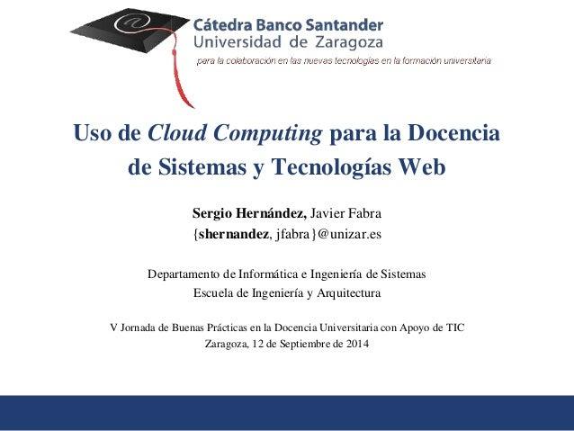 Uso de Cloud Computing para la Docencia  de Sistemas y Tecnologías Web  Sergio Hernández, Javier Fabra  {shernandez, jfabr...