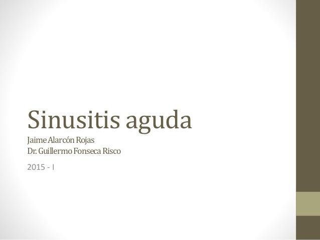 Sinusitis aguda JaimeAlarcónRojas Dr.GuillermoFonsecaRisco 2015 - I