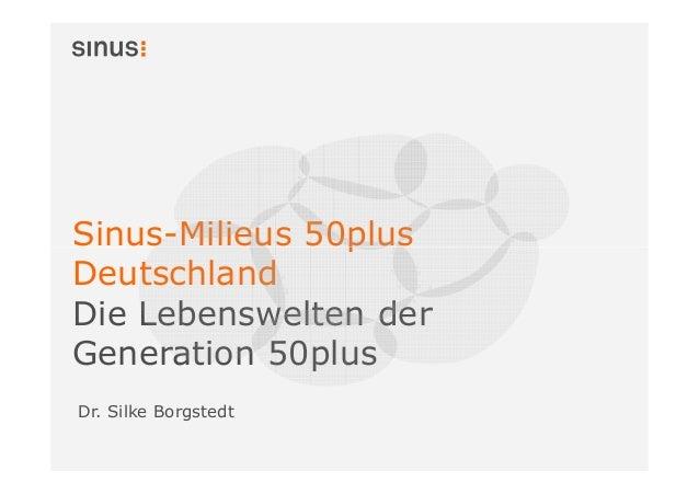 Sinus-Milieus 50plus Deutschland Die Lebenswelten der Generation 50plus Dr. Silke Borgstedt
