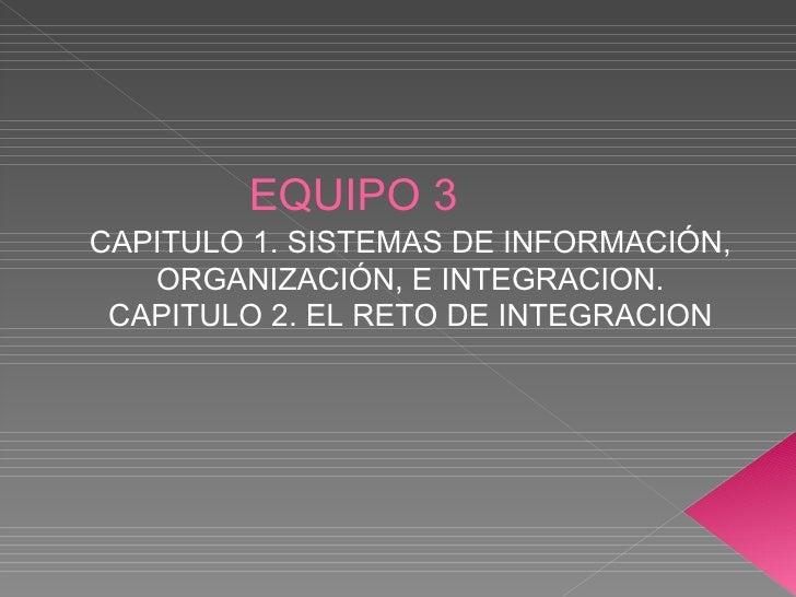 EQUIPO 3 CAPITULO 1. SISTEMAS DE INFORMACIÓN, ORGANIZACIÓN, E INTEGRACION. CAPITULO 2. EL RETO DE INTEGRACION