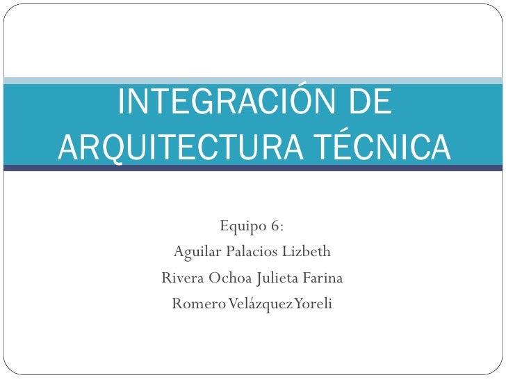 Equipo 6: Aguilar Palacios Lizbeth Rivera Ochoa Julieta Farina Romero Velázquez Yoreli INTEGRACIÓN DE ARQUITECTURA TÉCNICA