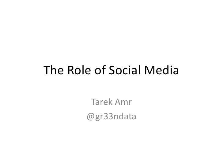 The Role of Social Media        Tarek Amr       @gr33ndata