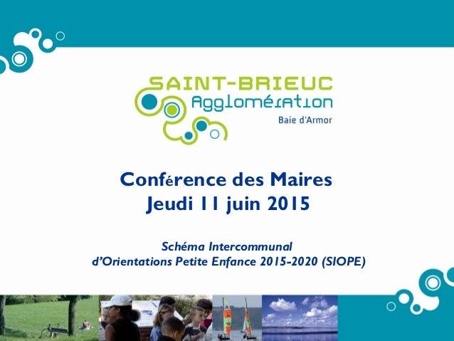 Conférence des Maires Jeudi 11 juin 2015 Schéma Intercommunal d'Orientations Petite Enfance 2015-2020 (SIOPE)