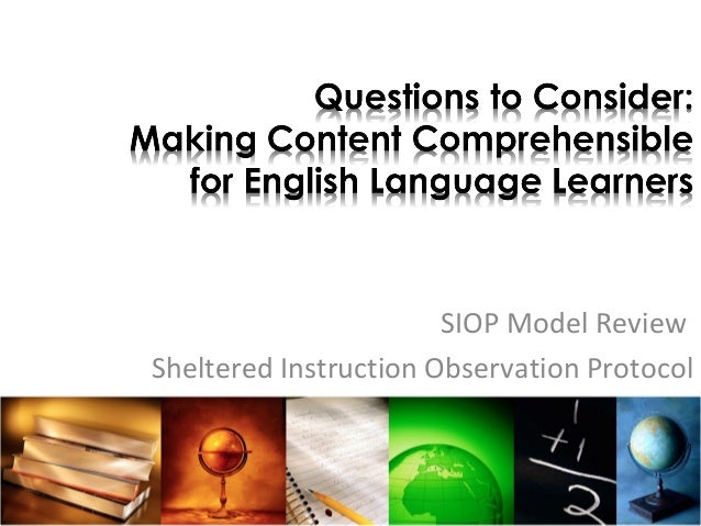 Questions to Consider: Making Content Comprehensible for English Language Learners SIOP Model Review Sheltered Instruction...