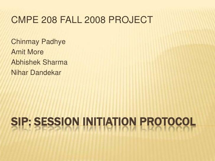 CMPE 208 FALL 2008 PROJECT  Chinmay Padhye Amit More Abhishek Sharma Nihar Dandekar     SIP: SESSION INITIATION PROTOCOL