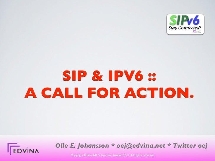SIP & IPV6 ::A CALL FOR ACTION.   Olle E. Johansson * oej@edvina.net * Twitter oej       Copyright Edvina AB, Sollentuna, ...
