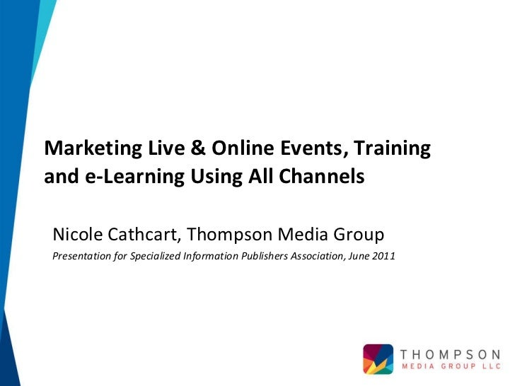 Marketing Live & Online Events, Training and e-Learning Using All Channels  Nicole Cathcart, Thompson Media Group Presenta...