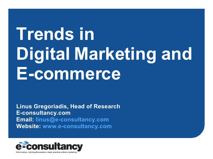 Trends in  Digital Marketing and E-commerce Linus Gregoriadis, Head of Research E-consultancy.com Email:  [email_address] ...