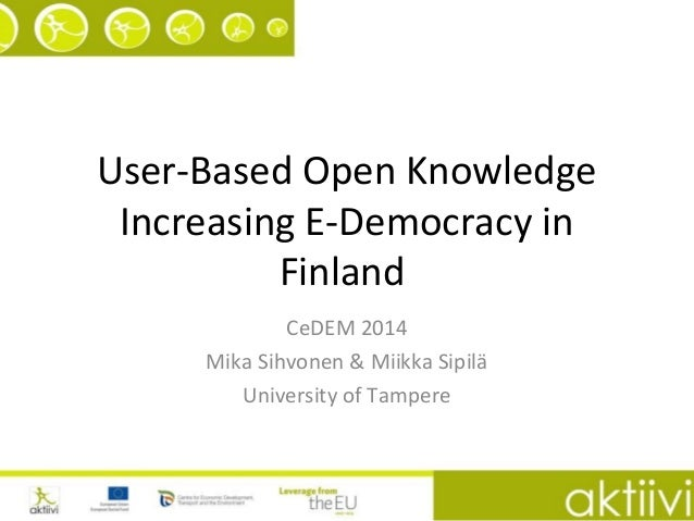 User-Based Open Knowledge Increasing E-Democracy in Finland CeDEM 2014 Mika Sihvonen & Miikka Sipilä University of Tampere
