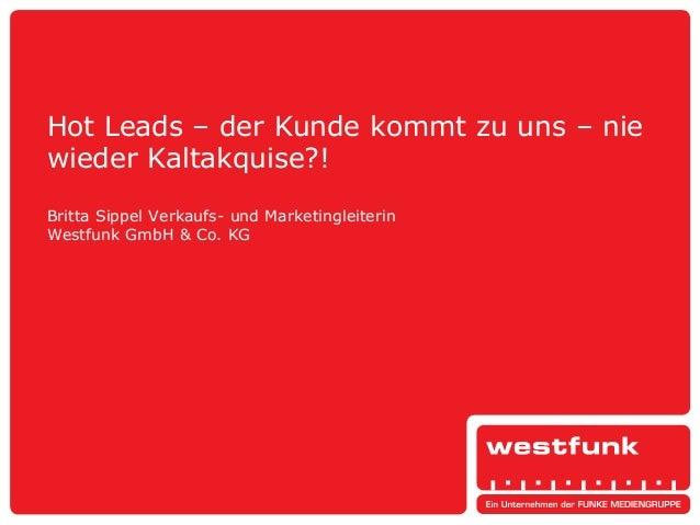 Hot Leads – der Kunde kommt zu uns – nie wieder Kaltakquise?! Britta Sippel Verkaufs- und Marketingleiterin Westfunk GmbH ...
