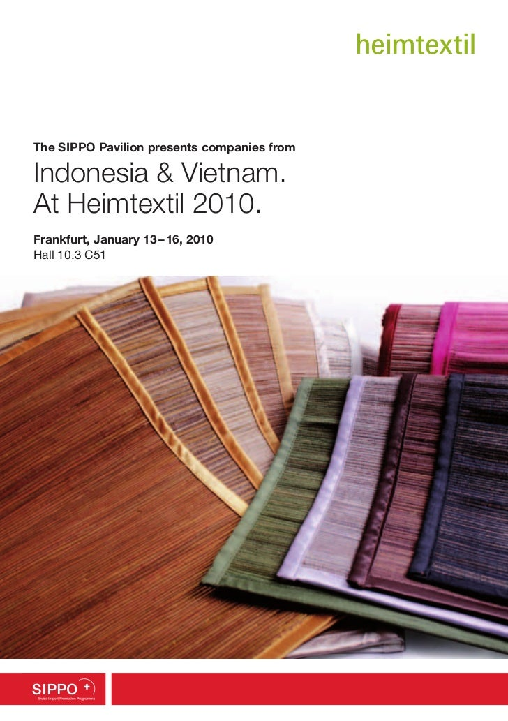 The SIPPO Pavilion presents companies fromIndonesia & Vietnam.At Heimtextil 2010.Frankfurt, January 13 – 16, 2010Hall 10.3...