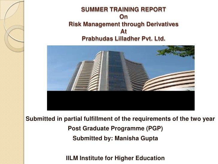 SUMMER TRAINING REPORTOnRisk Management through DerivativesAtPrabhudasLilladher Pvt. Ltd.<br />      Submitted in partial ...