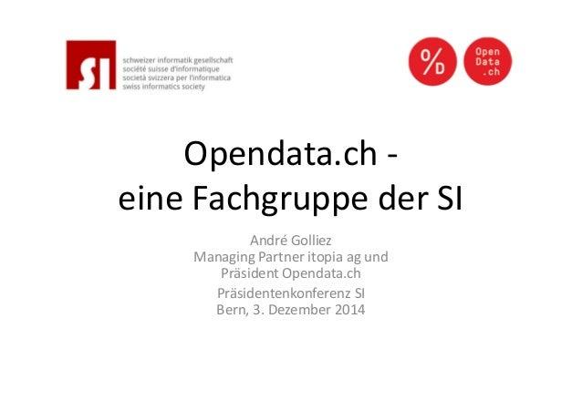 Opendata.ch -  eine Fachgruppe der SI  André Golliez  Managing Partner itopia ag und  Präsident Opendata.ch  Präsidentenko...