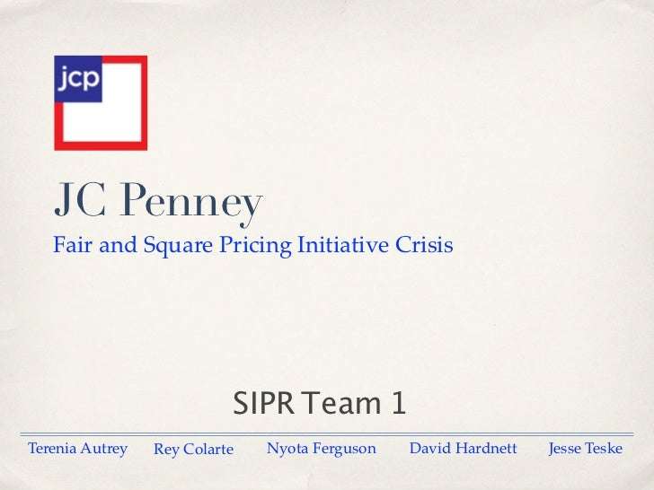 JC Penney   Fair and Square Pricing Initiative Crisis                           SIPR Team 1Terenia Autrey   Rey Colarte   ...
