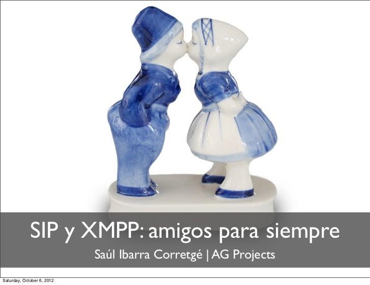 SIP y XMPP: amigos para siempre                            Saúl Ibarra Corretgé | AG ProjectsSaturday, October 6, 2012