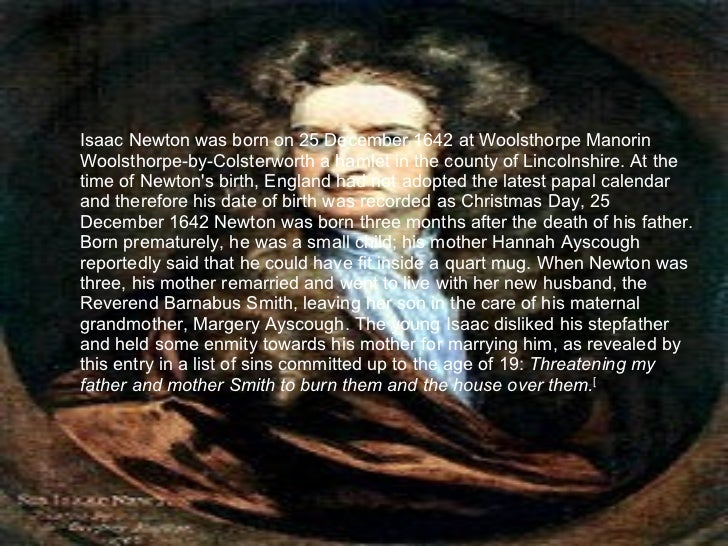 biography of sir isaac newton essay Isaac newton was created in the manor home of woolsthorpe, near grantham in lincolnshire by the calendar used during his birth he was created on christmas day 1642 isaac newton originated from a grouped category of farmers but never knew his father, named isaac newton also.