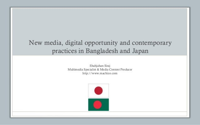 New media, digital opportunity and contemporary practices in Bangladesh and Japan Shahjahan Siraj Multimedia Specialist & ...