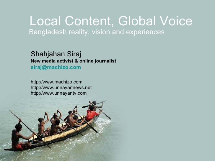 Local Content, Global Voice Bangladesh reality, vision and experiences Shahjahan Siraj New media activist & online journal...
