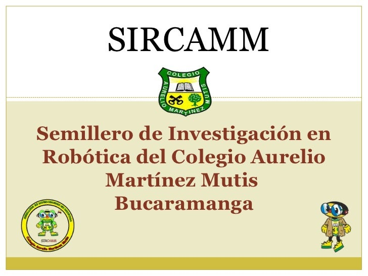SIRCAMMSemillero de Investigación enRobótica del Colegio Aurelio      Martínez Mutis       Bucaramanga