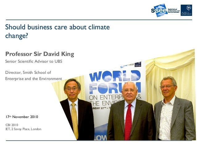 Should business care about climate change? Professor Sir David King Senior Scientific Advisor to UBS Director, Smith Schoo...