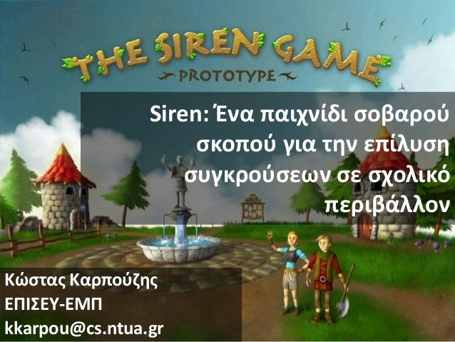 Siren: Ένα παιχνίδι ςοβαροφ ςκοποφ για τθν επίλυςθ ςυγκροφςεων ςε ςχολικό περιβάλλον Κϊςτασ Καρποφηθσ ΕΠΙΣΕΥ-ΕΜΠ kkarpou@c...