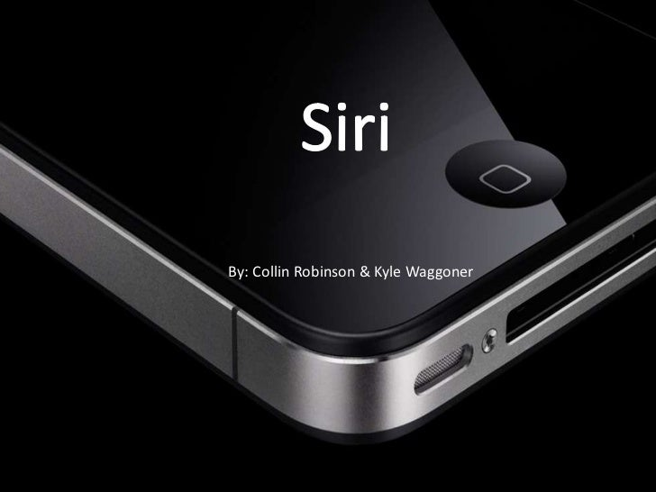 Siri    By: Collin Robinson & Kyle WaggonerBy: Kyle Waggoner & Collin         Waggoner