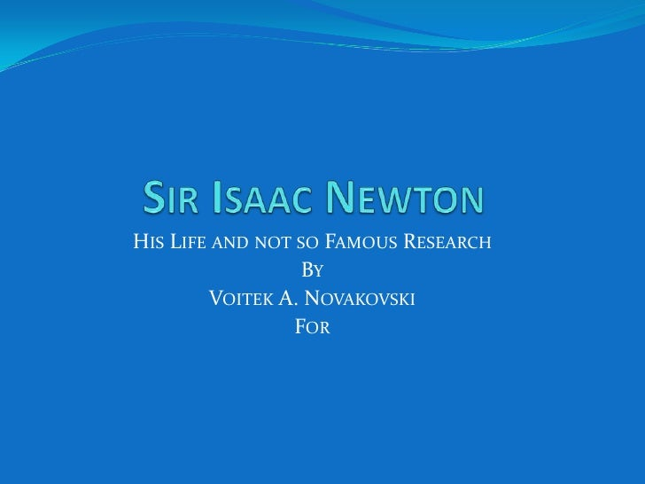 Sir Isaac Newton<br />His Life and not so Famous Research<br />By<br />Voitek A. Novakovski<br />For<br />