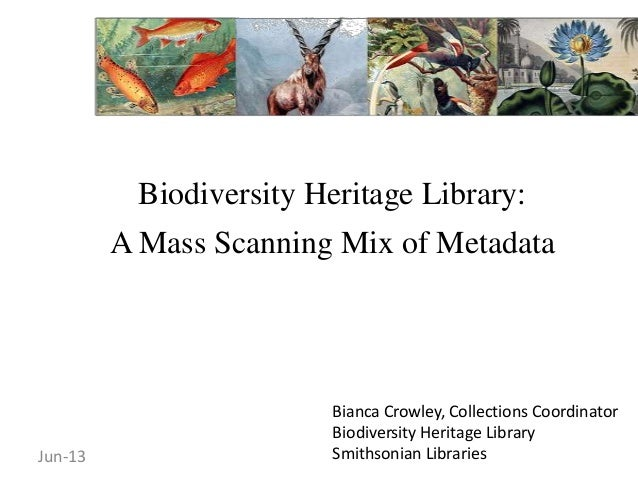 Biodiversity Heritage Library:A Mass Scanning Mix of MetadataBianca Crowley, Collections CoordinatorBiodiversity Heritage ...