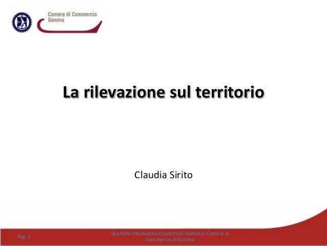 La rilevazione sul territorio Claudia Sirito Pag. 1 Sportello Informativo Economico-Statistico Camera di Commercio di Geno...