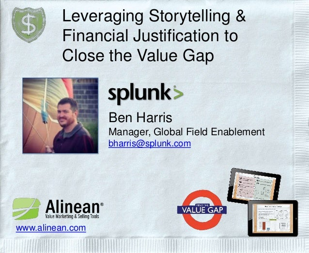 Leveraging Storytelling & Financial Justification to Close the Value Gap Ben Harris Manager, Global Field Enablement bharr...
