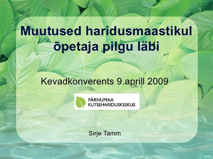 Muutused haridusmaastikul     õpetaja pilgu läbi    Kevadkonverents 9.aprill 2009                 Sirje Tamm