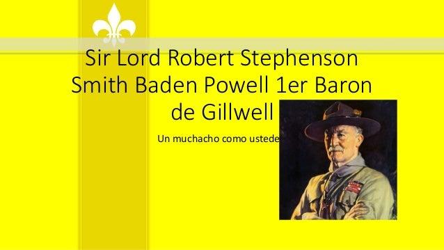 Sir Lord Robert Stephenson Smith Baden Powell 1er Baron de Gillwell Un muchacho como ustedes.