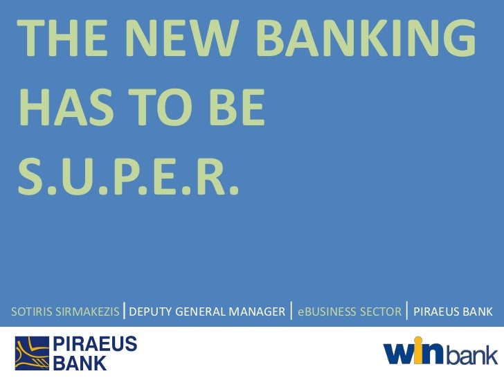THE NEW BANKINGHAS TO BES.U.P.E.R.SOTIRIS SIRMAKEZIS|DEPUTY GENERAL MANAGER | eBUSINESS SECTOR | PIRAEUS BANK