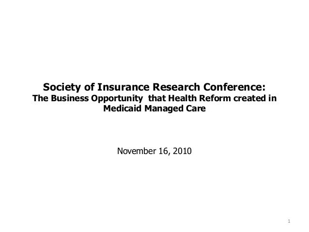 Society of Insurance Research Conference: The Business Opportunity that Health Reform created in Medicaid Managed Care Nov...