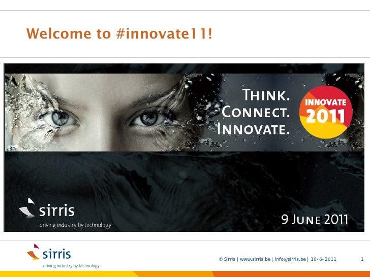 Welcome to #innovate11!                          © Sirris | www.sirris.be | info@sirris.be | 10-6-2011   1