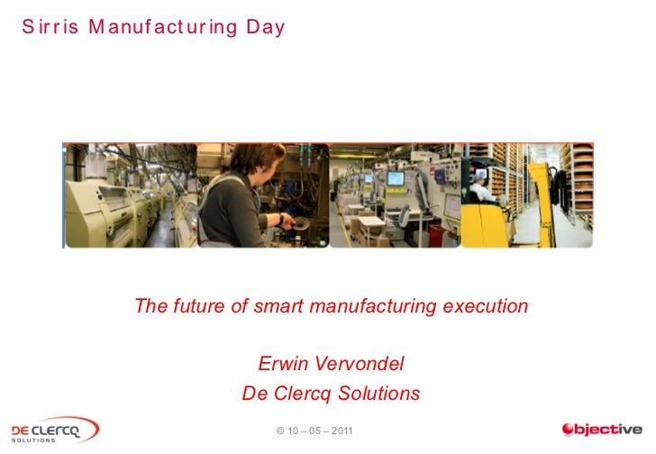 S ir r is M anuf act ur ing Day             The future of smart manufacturing execution                          Erwin Ver...
