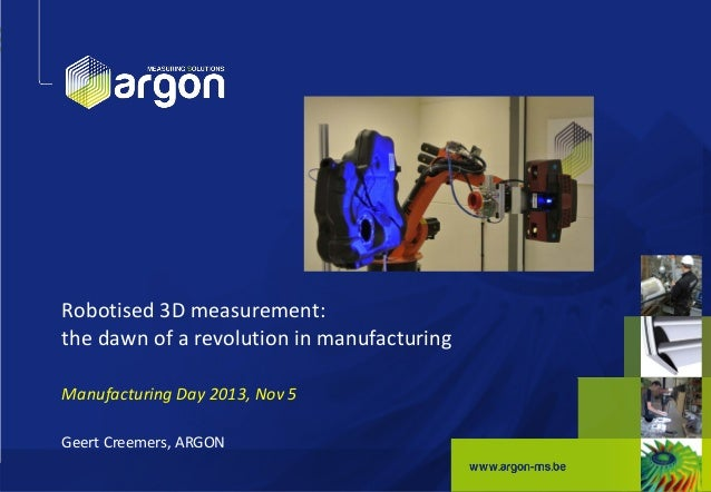 Robotised 3D measurement: the dawn of a revolution in manufacturing Manufacturing Day 2013, Nov 5 Geert Creemers, ARGON 1