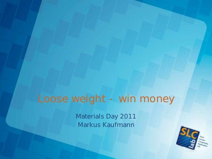 Sirris materials day 2011   loose weight - win money - markus kaufmann