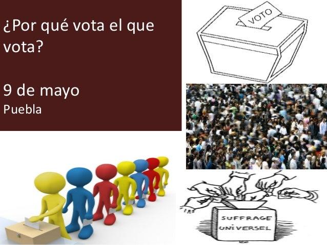 ¿Por qué vota el que vota? 9 de mayo Puebla