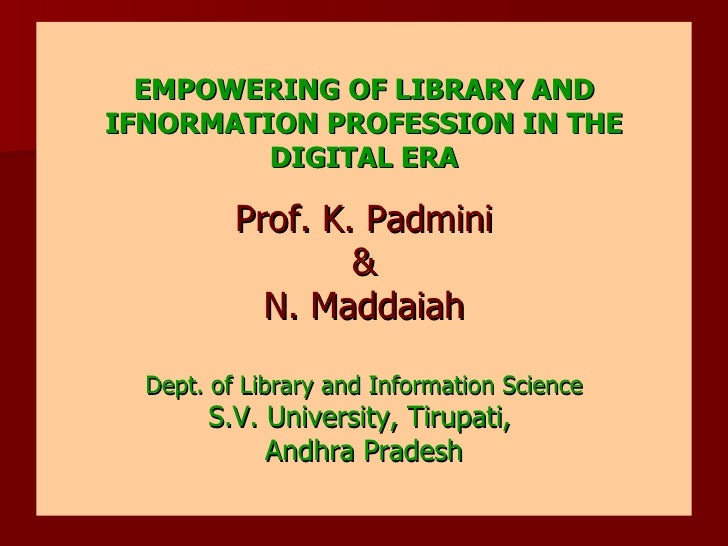 EMPOWERING OF LIBRARY AND IFNORMATION PROFESSION IN THE DIGITAL ERA Prof. K. Padmini & N. Maddaiah Dept. of Library and In...