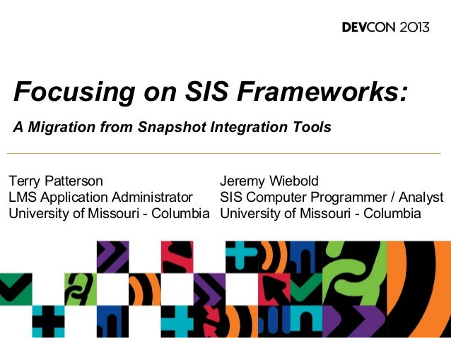 Focusing on SIS Frameworks: A Migration from Snapshot Integration Tools Terry Patterson LMS Application Administrator Univ...
