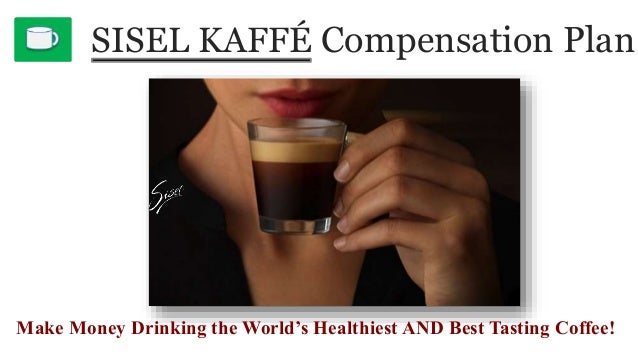 SISEL KAFFÉ Compensation Plan Make Money Drinking the World's Healthiest AND Best Tasting Coffee!